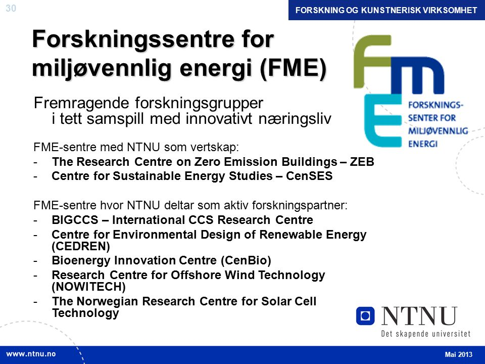 30 Forskningssentre for miljøvennlig energi (FME) Fremragende forskningsgrupper i tett samspill med innovativt næringsliv FME-sentre med NTNU som vertskap: -The Research Centre on Zero Emission Buildings – ZEB -Centre for Sustainable Energy Studies – CenSES FME-sentre hvor NTNU deltar som aktiv forskningspartner: -BIGCCS – International CCS Research Centre -Centre for Environmental Design of Renewable Energy (CEDREN) -Bioenergy Innovation Centre (CenBio) -Research Centre for Offshore Wind Technology (NOWITECH) -The Norwegian Research Centre for Solar Cell Technology Mai 2013 FORSKNING OG KUNSTNERISK VIRKSOMHET