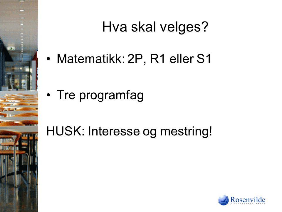 Hva skal velges Matematikk: 2P, R1 eller S1 Tre programfag HUSK: Interesse og mestring!