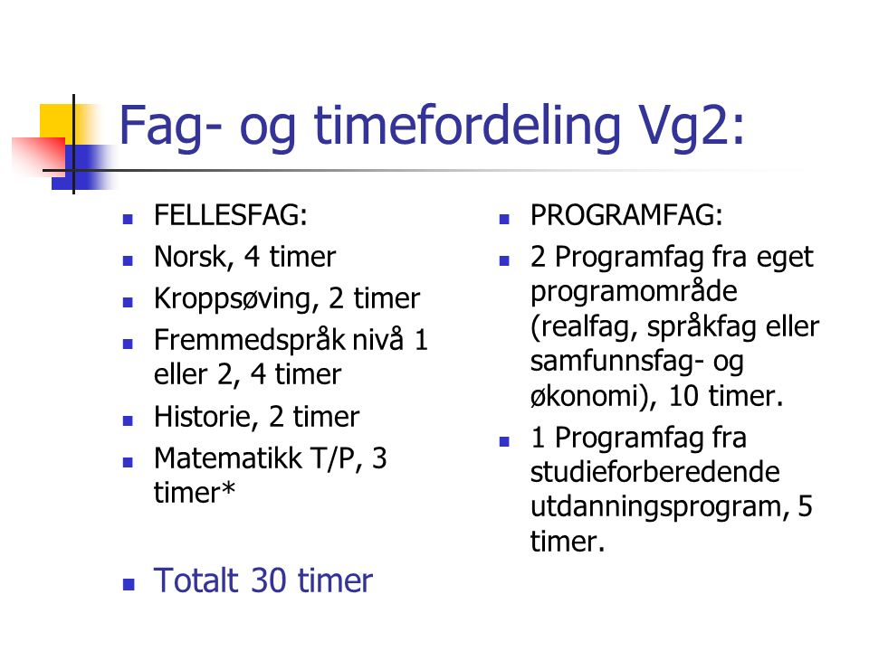 Fellesfag Vg 1: Norsk, 4 timer Kroppsøving, 2 timer Fremmedspråk nivå 1 el 2, – 4 timer Engelsk, 5 timer Matte - T/P, 5 timer Naturfag, 5 timer Geografi, 2 timer Samfunnsfag 3 timer Sum: 30 timer