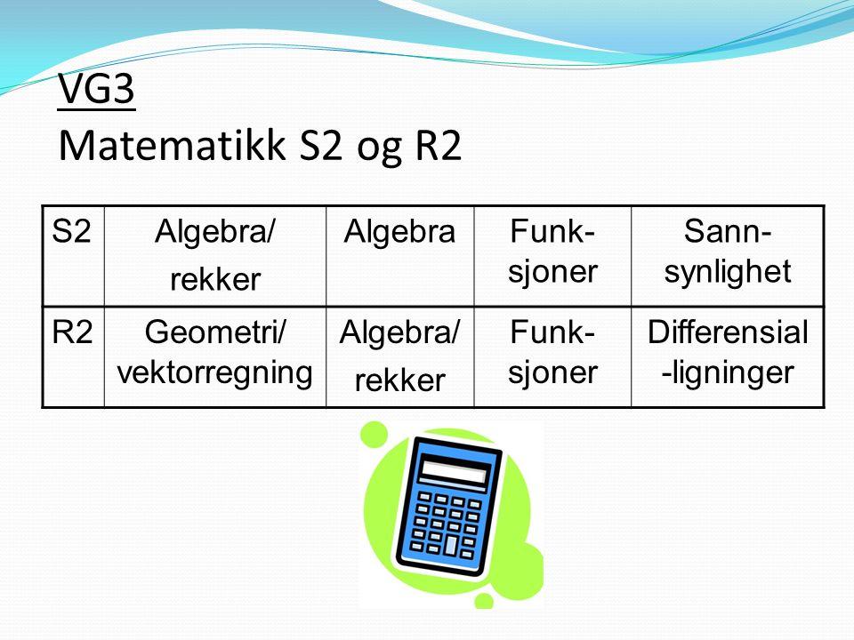 VG3 Matematikk S2 og R2 S2Algebra/ rekker AlgebraFunk- sjoner Sann- synlighet R2Geometri/ vektorregning Algebra/ rekker Funk- sjoner Differensial -ligninger