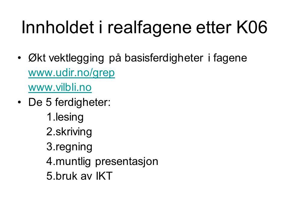 Innholdet i realfagene etter K06 Økt vektlegging på basisferdigheter i fagene www.udir.no/grep www.vilbli.no De 5 ferdigheter: 1.lesing 2.skriving 3.r