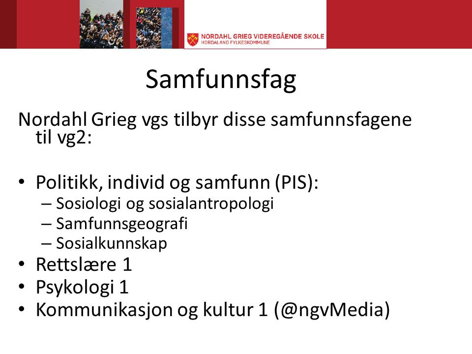 Samfunnsfag Nordahl Grieg vgs tilbyr disse samfunnsfagene til vg2: Politikk, individ og samfunn (PIS): – Sosiologi og sosialantropologi – Samfunnsgeografi – Sosialkunnskap Rettslære 1 Psykologi 1 Kommunikasjon og kultur 1 (@ngvMedia)