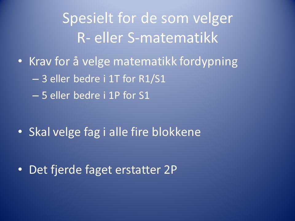 Spesielt for de som velger R- eller S-matematikk Krav for å velge matematikk fordypning – 3 eller bedre i 1T for R1/S1 – 5 eller bedre i 1P for S1 Skal velge fag i alle fire blokkene Det fjerde faget erstatter 2P