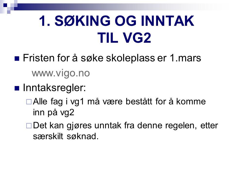 1. SØKING OG INNTAK TIL VG2 Fristen for å søke skoleplass er 1.mars www.vigo.no Inntaksregler:  Alle fag i vg1 må være bestått for å komme inn på vg2