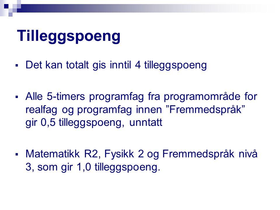 Tilleggspoeng DDet kan totalt gis inntil 4 tilleggspoeng AAlle 5-timers programfag fra programområde for realfag og programfag innen Fremmedspråk gir 0,5 tilleggspoeng, unntatt MMatematikk R2, Fysikk 2 og Fremmedspråk nivå 3, som gir 1,0 tilleggspoeng.