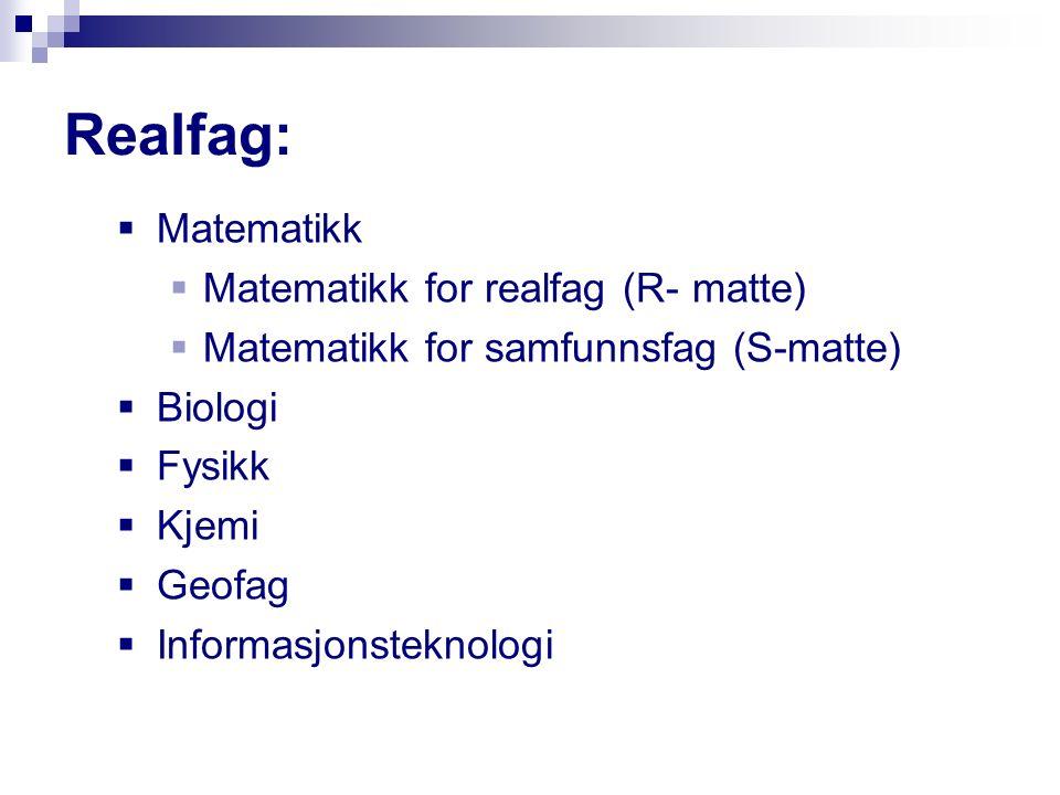 Realfag:  Matematikk  Matematikk for realfag (R- matte)  Matematikk for samfunnsfag (S-matte)  Biologi  Fysikk  Kjemi  Geofag  Informasjonsteknologi