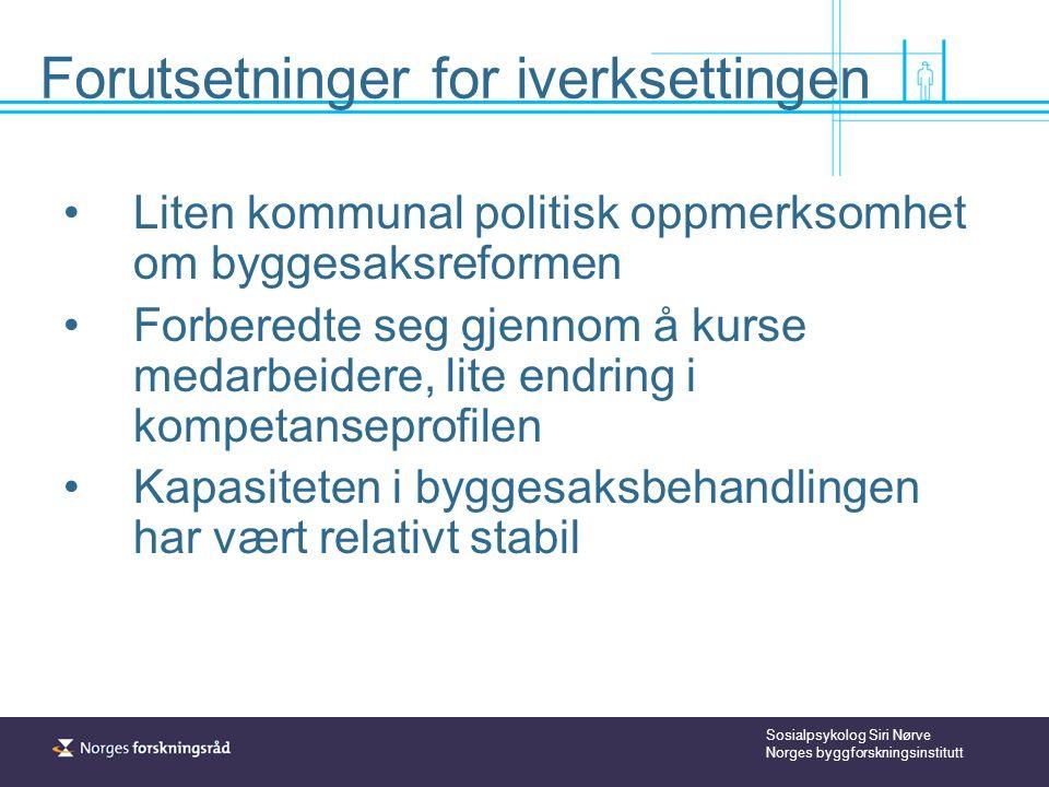 Sosialpsykolog Siri Nørve Norges byggforskningsinstitutt Forutsetninger for iverksettingen Liten kommunal politisk oppmerksomhet om byggesaksreformen Forberedte seg gjennom å kurse medarbeidere, lite endring i kompetanseprofilen Kapasiteten i byggesaksbehandlingen har vært relativt stabil