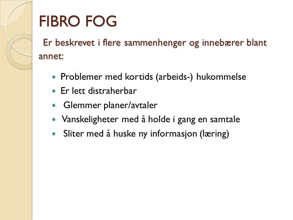 FIBRO FOG Er beskrevet i flere sammenhenger og innebærer blant annet: Problemer med kortids (arbeids-) hukommelse Er lett distraherbar Glemmer planer/avtaler Vanskeligheter med å holde i gang en samtale Sliter med å huske ny informasjon (læring)
