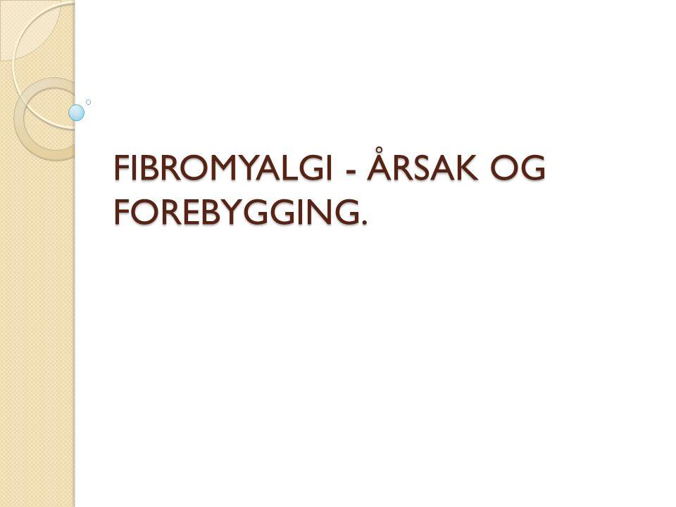 FIBROMYALGI - ÅRSAK OG FOREBYGGING.