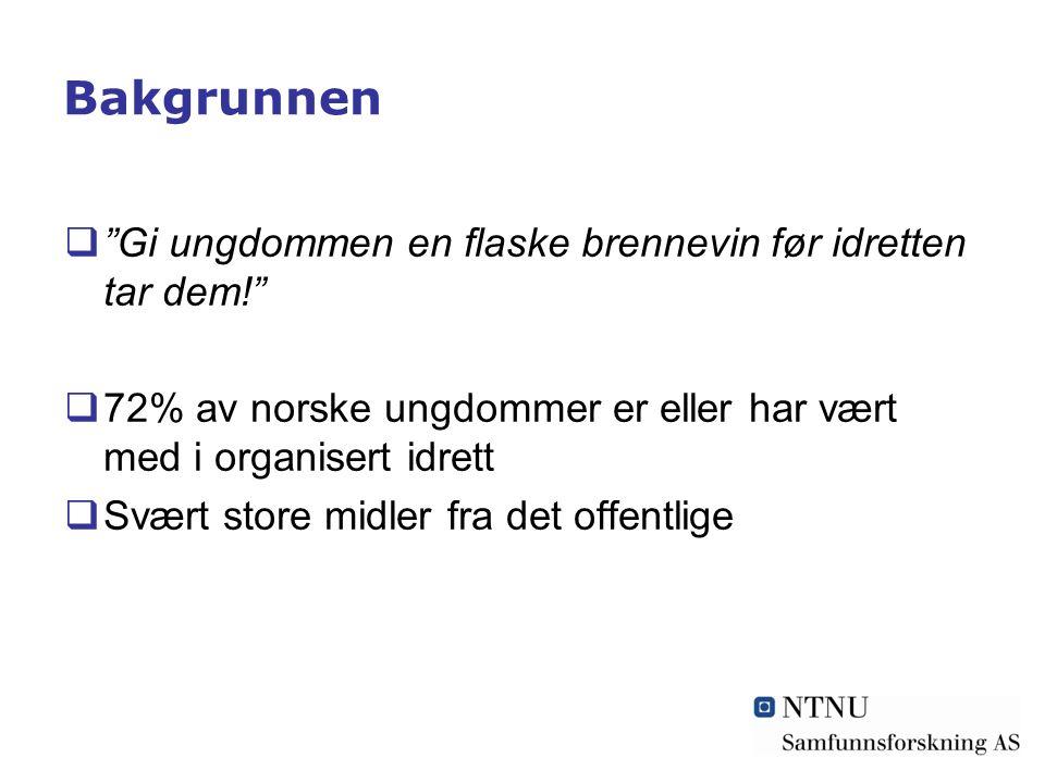 Bakgrunnen  Gi ungdommen en flaske brennevin før idretten tar dem!  72% av norske ungdommer er eller har vært med i organisert idrett  Svært store midler fra det offentlige