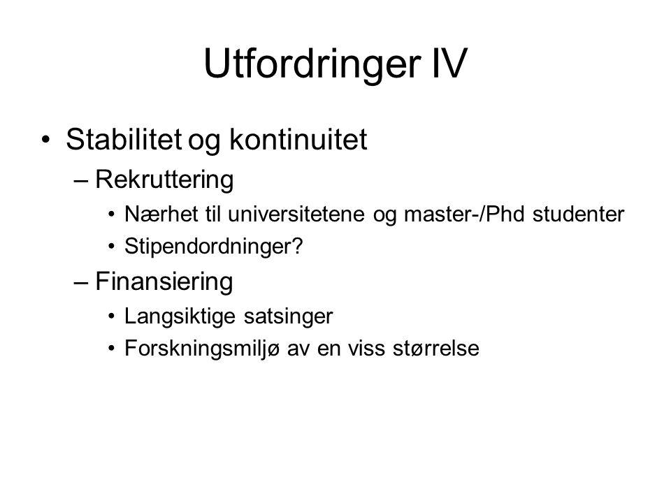 Utfordringer IV Stabilitet og kontinuitet –Rekruttering Nærhet til universitetene og master-/Phd studenter Stipendordninger? –Finansiering Langsiktige