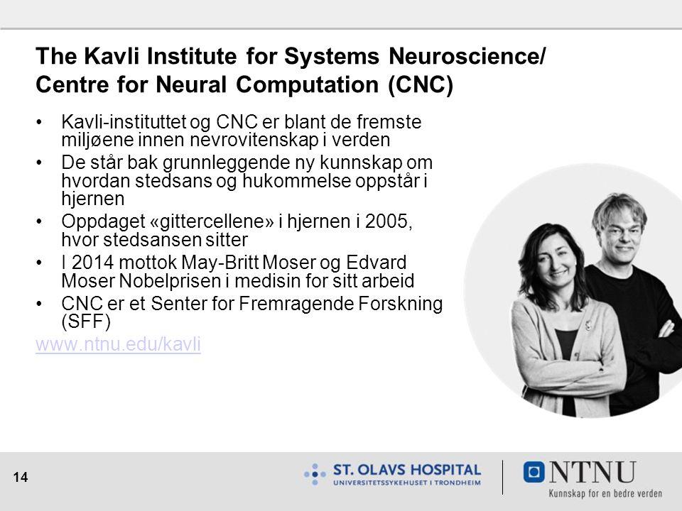 14 The Kavli Institute for Systems Neuroscience/ Centre for Neural Computation (CNC) Kavli-instituttet og CNC er blant de fremste miljøene innen nevrovitenskap i verden De står bak grunnleggende ny kunnskap om hvordan stedsans og hukommelse oppstår i hjernen Oppdaget «gittercellene» i hjernen i 2005, hvor stedsansen sitter I 2014 mottok May-Britt Moser og Edvard Moser Nobelprisen i medisin for sitt arbeid CNC er et Senter for Fremragende Forskning (SFF) www.ntnu.edu/kavli