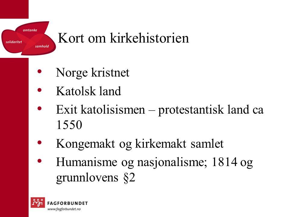 Kort om kirkehistorien Norge kristnet Katolsk land Exit katolisismen – protestantisk land ca 1550 Kongemakt og kirkemakt samlet Humanisme og nasjonalisme; 1814 og grunnlovens §2