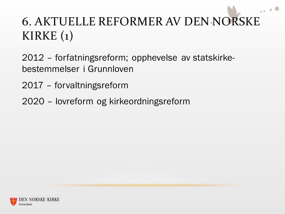 6. AKTUELLE REFORMER AV DEN NORSKE KIRKE (1) 2012 – forfatningsreform; opphevelse av statskirke- bestemmelser i Grunnloven 2017 – forvaltningsreform 2