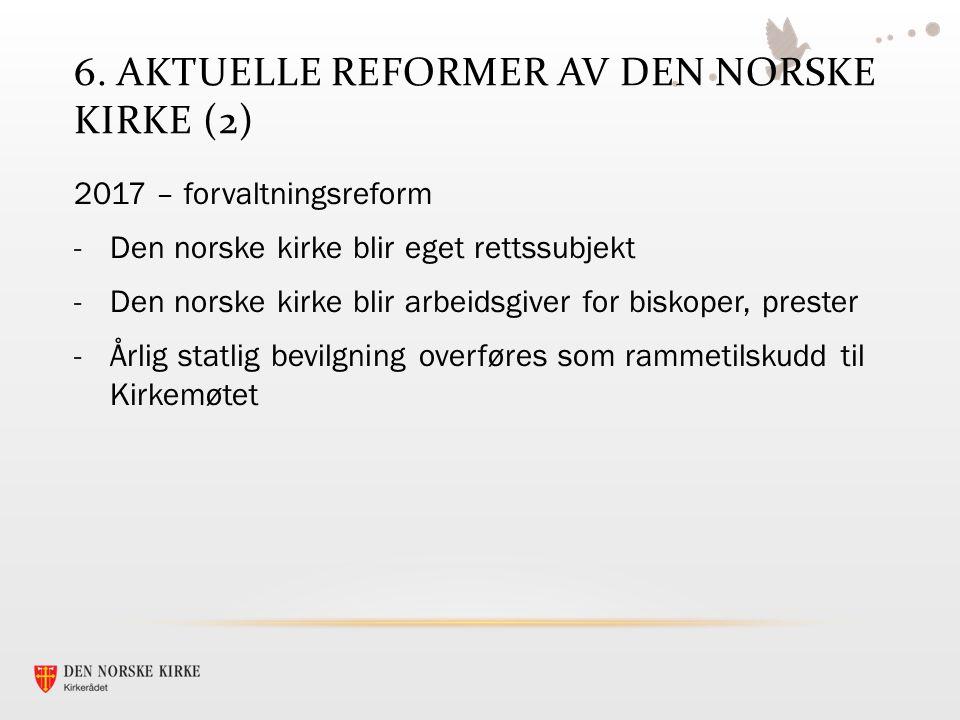 6. AKTUELLE REFORMER AV DEN NORSKE KIRKE (2) 2017 – forvaltningsreform -Den norske kirke blir eget rettssubjekt -Den norske kirke blir arbeidsgiver fo