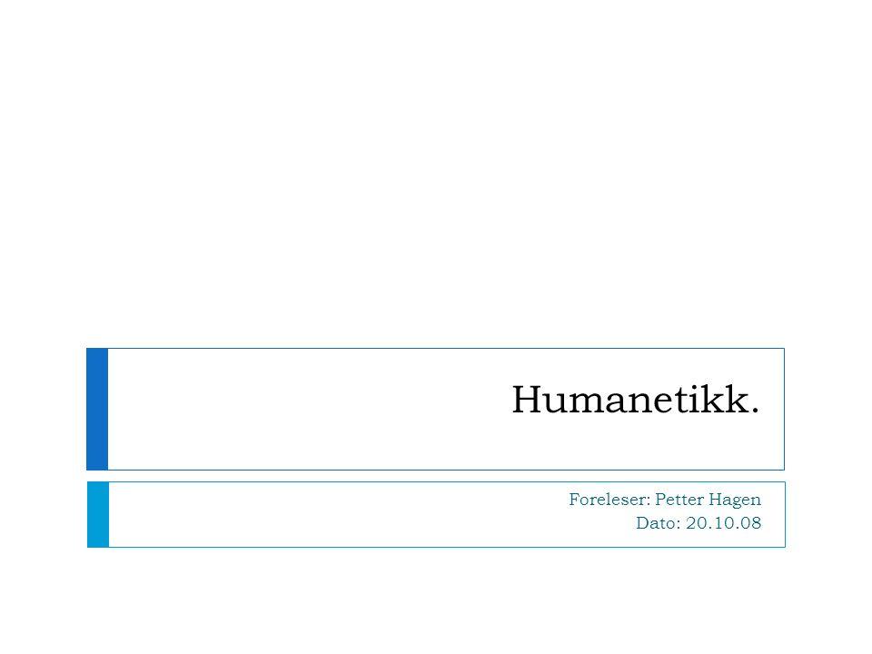 Humanetikk. Foreleser: Petter Hagen Dato: 20.10.08