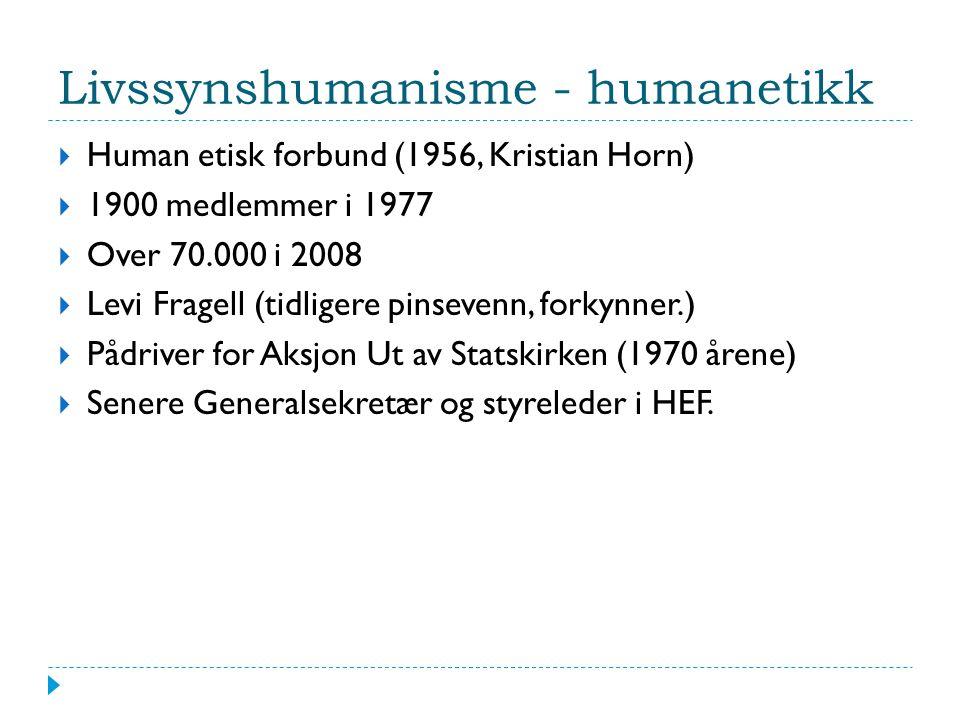 Livssynshumanisme - humanetikk  Human etisk forbund (1956, Kristian Horn)  1900 medlemmer i 1977  Over 70.000 i 2008  Levi Fragell (tidligere pinsevenn, forkynner.)  Pådriver for Aksjon Ut av Statskirken (1970 årene)  Senere Generalsekretær og styreleder i HEF.