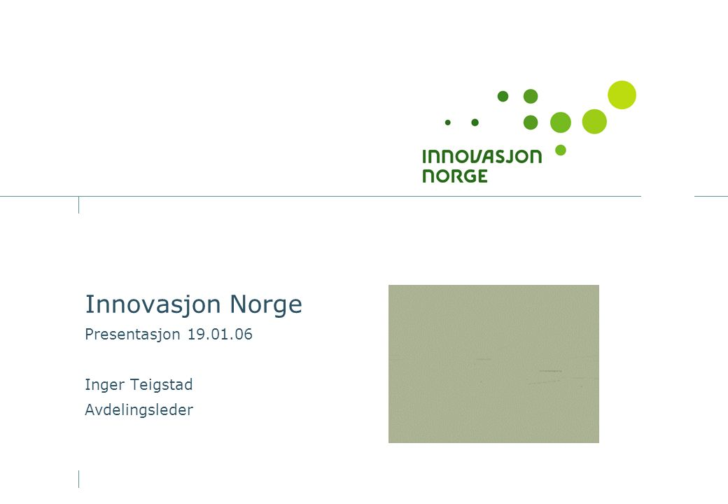 Innovasjon Norge Presentasjon 19.01.06 Inger Teigstad Avdelingsleder
