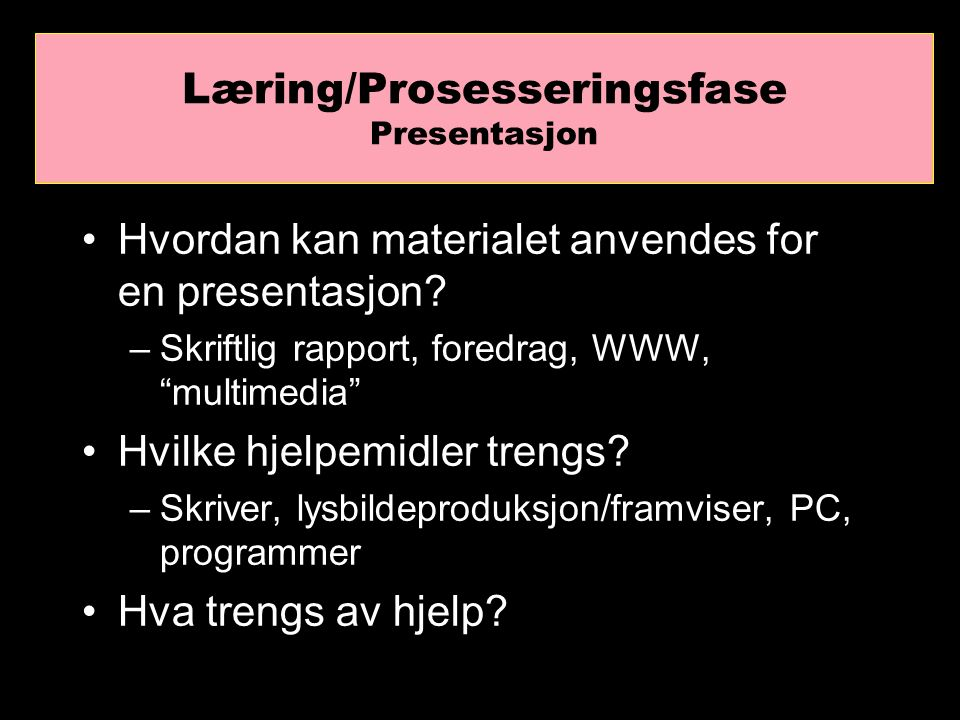 Læring/Prosesseringsfase Hva er det man forstår/ikke forstår (tolkingsprosess) Hvilke spørsmål blir besvart (koplingsprosess) Konklusjoner/sluttsatser/opp-summering (analyseprosess)