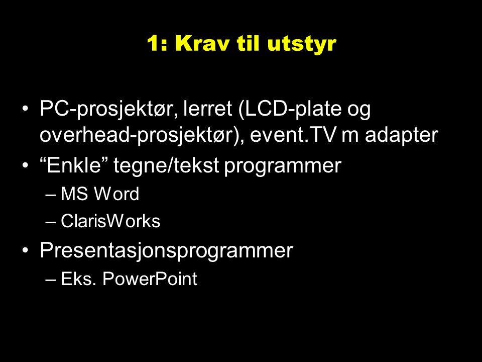1: Krav til utstyr PC-prosjektør, lerret (LCD-plate og overhead-prosjektør), event.TV m adapter Enkle tegne/tekst programmer –MS Word –ClarisWorks Presentasjonsprogrammer –Eks.
