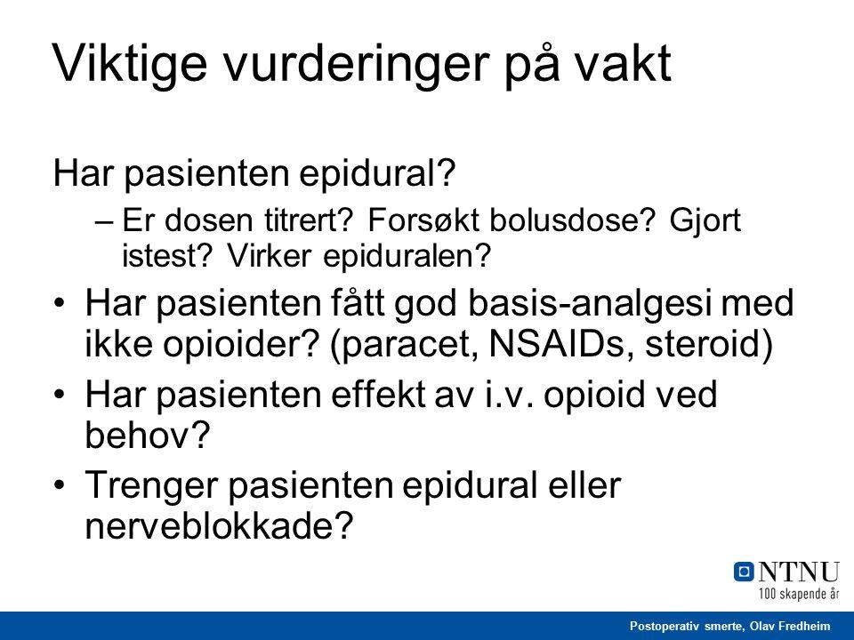 Postoperativ smerte, Olav Fredheim Viktige vurderinger på vakt Har pasienten epidural? –Er dosen titrert? Forsøkt bolusdose? Gjort istest? Virker epid