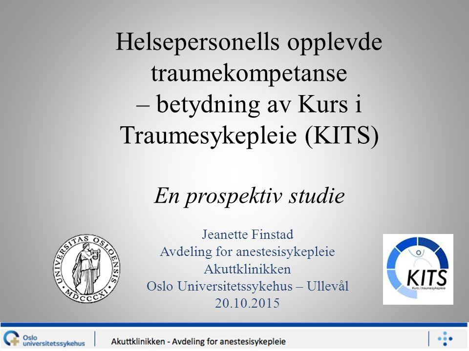 Helsepersonells opplevde traumekompetanse – betydning av Kurs i Traumesykepleie (KITS) En prospektiv studie Jeanette Finstad Avdeling for anestesisykepleie Akuttklinikken Oslo Universitetssykehus – Ullevål 20.10.2015