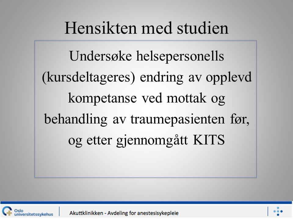 Hensikten med studien Undersøke helsepersonells (kursdeltageres) endring av opplevd kompetanse ved mottak og behandling av traumepasienten før, og etter gjennomgått KITS