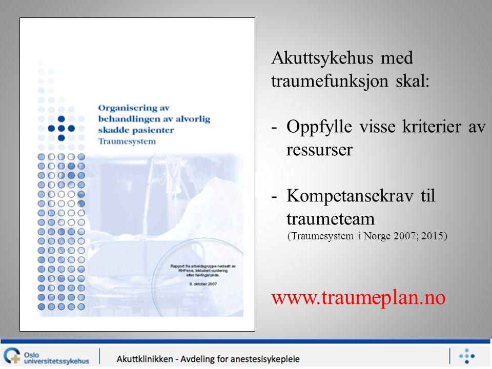 Akuttsykehus med traumefunksjon skal: -Oppfylle visse kriterier av ressurser -Kompetansekrav til traumeteam (Traumesystem i Norge 2007; 2015) www.traumeplan.no