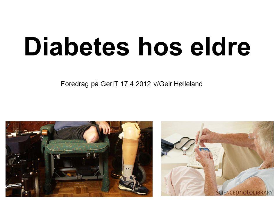 Diabetes hos eldre Foredrag på GerIT 17.4.2012 v/Geir Hølleland