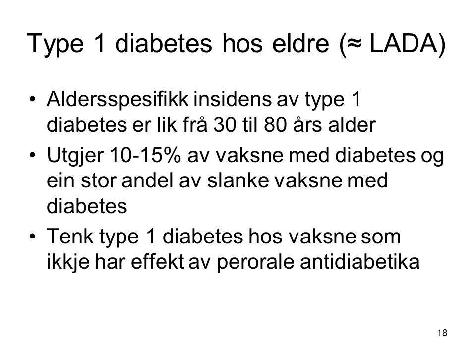 Type 1 diabetes hos eldre (≈ LADA) Aldersspesifikk insidens av type 1 diabetes er lik frå 30 til 80 års alder Utgjer 10-15% av vaksne med diabetes og ein stor andel av slanke vaksne med diabetes Tenk type 1 diabetes hos vaksne som ikkje har effekt av perorale antidiabetika 18