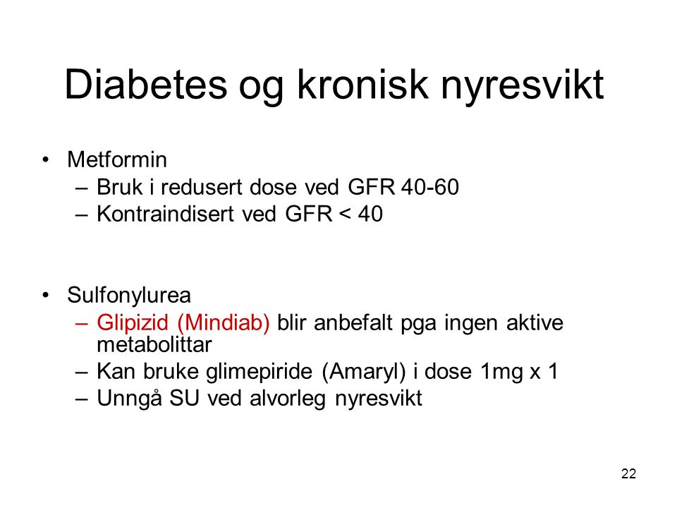 Diabetes og kronisk nyresvikt Metformin –Bruk i redusert dose ved GFR 40-60 –Kontraindisert ved GFR < 40 Sulfonylurea –Glipizid (Mindiab) blir anbefalt pga ingen aktive metabolittar –Kan bruke glimepiride (Amaryl) i dose 1mg x 1 –Unngå SU ved alvorleg nyresvikt 22