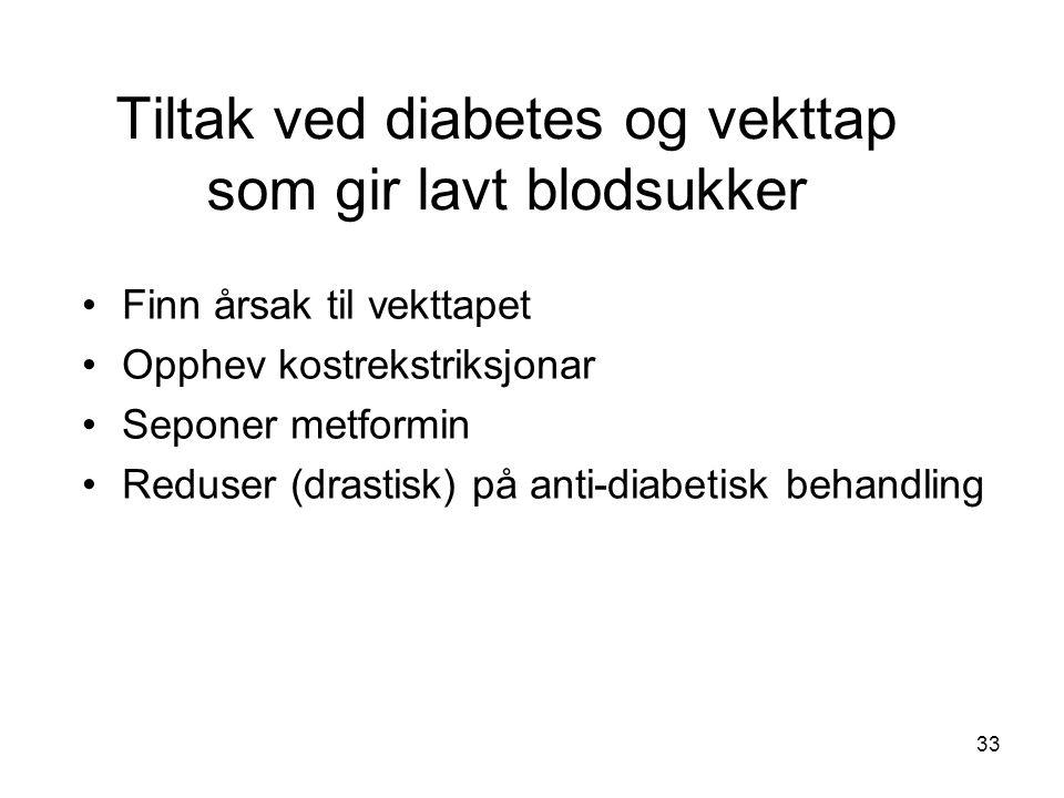 Tiltak ved diabetes og vekttap som gir lavt blodsukker Finn årsak til vekttapet Opphev kostrekstriksjonar Seponer metformin Reduser (drastisk) på anti-diabetisk behandling 33