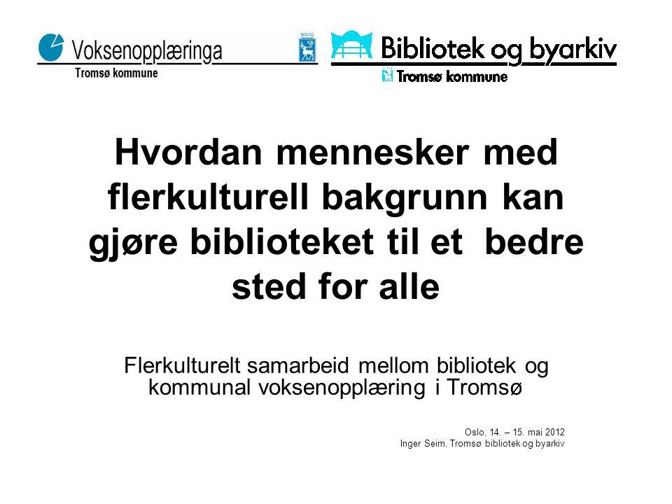 Hvordan mennesker med flerkulturell bakgrunn kan gjøre biblioteket til et bedre sted for alle Flerkulturelt samarbeid mellom bibliotek og kommunal voksenopplæring i Tromsø Oslo, 14.