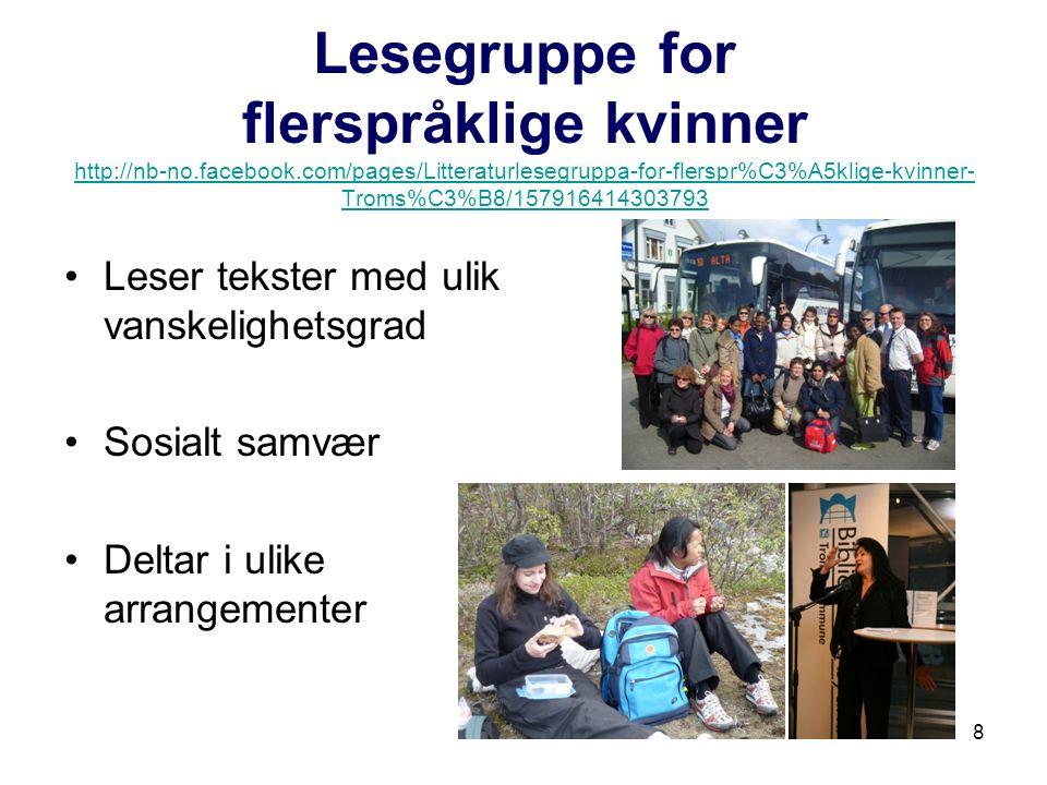 8 Lesegruppe for flerspråklige kvinner http://nb-no.facebook.com/pages/Litteraturlesegruppa-for-flerspr%C3%A5klige-kvinner- Troms%C3%B8/157916414303793 http://nb-no.facebook.com/pages/Litteraturlesegruppa-for-flerspr%C3%A5klige-kvinner- Troms%C3%B8/157916414303793 Leser tekster med ulik vanskelighetsgrad Sosialt samvær Deltar i ulike arrangementer