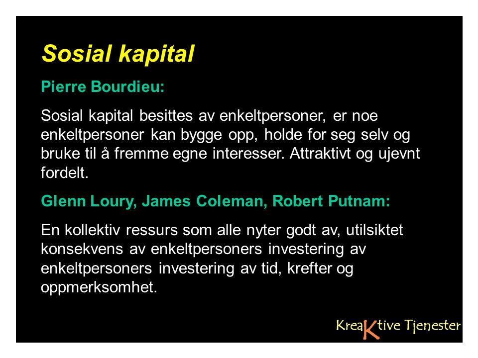 Sosial kapital Pierre Bourdieu: Sosial kapital besittes av enkeltpersoner, er noe enkeltpersoner kan bygge opp, holde for seg selv og bruke til å fremme egne interesser.