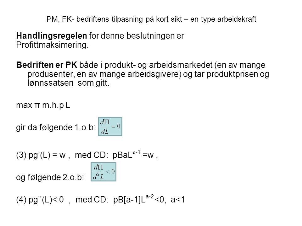 Bedriften er en, eller en av få, produsenter og tar hensyn til at produktprisen er en funksjon av X; p= p(X), som faller når tilbudet øker p'(X) <0 Π= p(X)g(L) - wL max π m.h.p L gir da følgende 1.o.b: (5) p[1+E p ]g'(L) = w, -1 < E p = p'(X) X/p er priselastisiteten i produktmarkedet < 0 p[1+Ep]g'(L)= verdien av grenseinntekten < verdien av grenseproduktiviteten Den PM– elastisitetspåvirkete kvantumstilpasser (EK)- bedriftens tilpasning på kort sikt Målsetning: profittmaksimering (PM) Markedsforholdene: Elastisitetspåvirket kvantumstilpasser( EK) i produktmarkedet og PK i arbeidsmarkedet