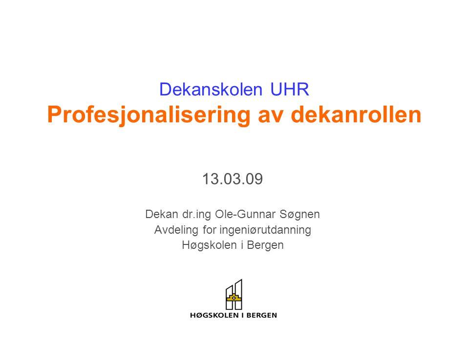Dekanskolen UHR Profesjonalisering av dekanrollen 13.03.09 Dekan dr.ing Ole-Gunnar Søgnen Avdeling for ingeniørutdanning Høgskolen i Bergen