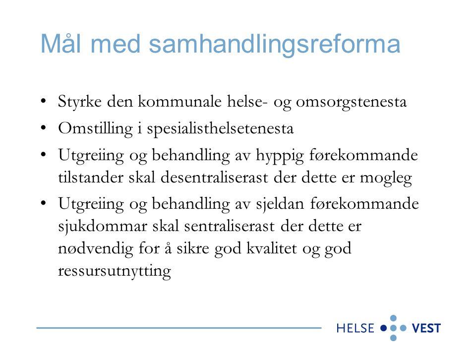 Mål med samhandlingsreforma Styrke den kommunale helse- og omsorgstenesta Omstilling i spesialisthelsetenesta Utgreiing og behandling av hyppig førekommande tilstander skal desentraliserast der dette er mogleg Utgreiing og behandling av sjeldan førekommande sjukdommar skal sentraliserast der dette er nødvendig for å sikre god kvalitet og god ressursutnytting