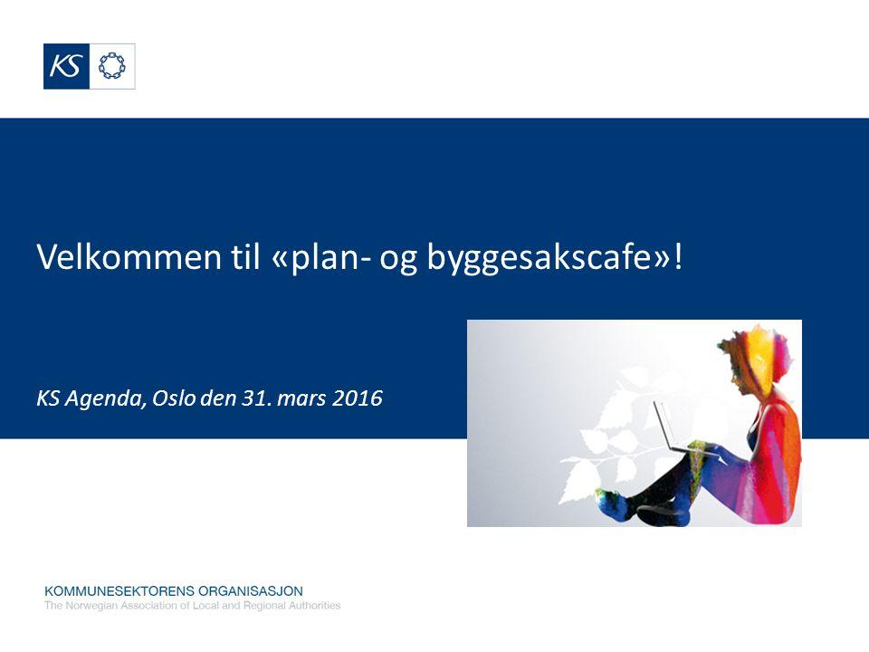 Velkommen til «plan- og byggesakscafe»! KS Agenda, Oslo den 31. mars 2016