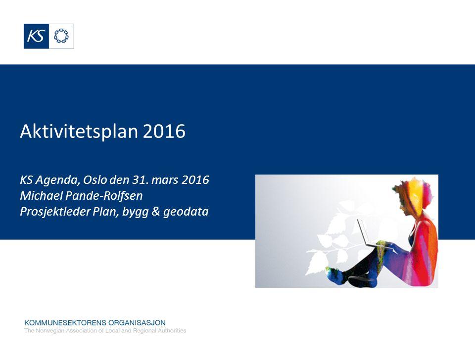 Aktivitetsplan 2016 KS Agenda, Oslo den 31. mars 2016 Michael Pande-Rolfsen Prosjektleder Plan, bygg & geodata