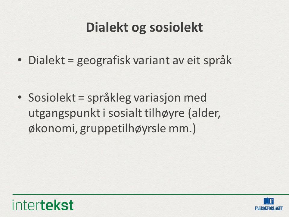 Dialekt og sosiolekt Dialekt = geografisk variant av eit språk Sosiolekt = språkleg variasjon med utgangspunkt i sosialt tilhøyre (alder, økonomi, gruppetilhøyrsle mm.)