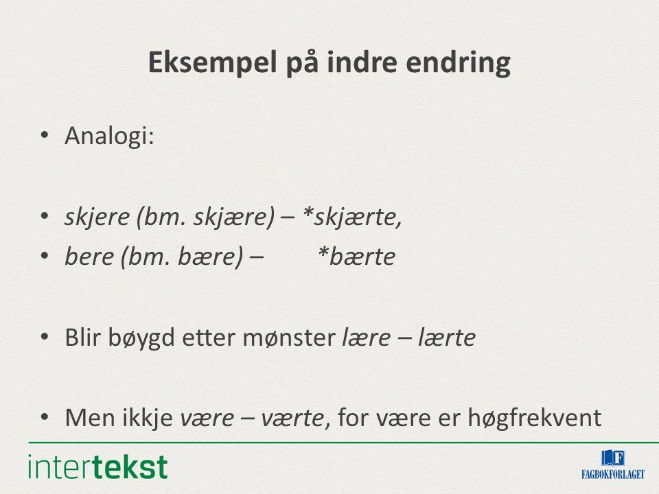 Eksempel på indre endring Analogi: skjere (bm. skjære) – *skjærte, bere (bm.