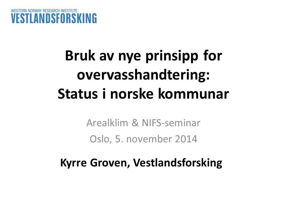 Bruk av nye prinsipp for overvasshandtering: Status i norske kommunar Arealklim & NIFS-seminar Oslo, 5. november 2014 Kyrre Groven, Vestlandsforsking