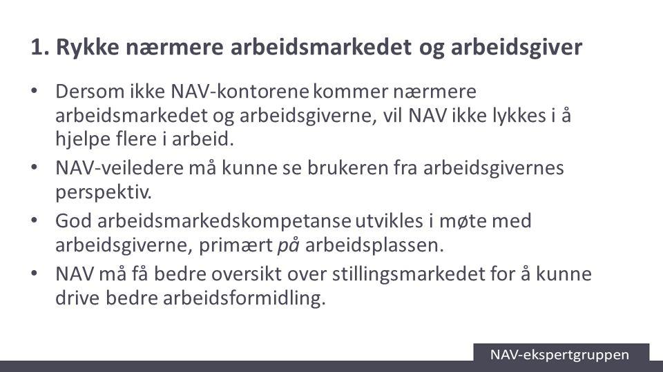 1. Rykke nærmere arbeidsmarkedet og arbeidsgiver Dersom ikke NAV-kontorene kommer nærmere arbeidsmarkedet og arbeidsgiverne, vil NAV ikke lykkes i å h