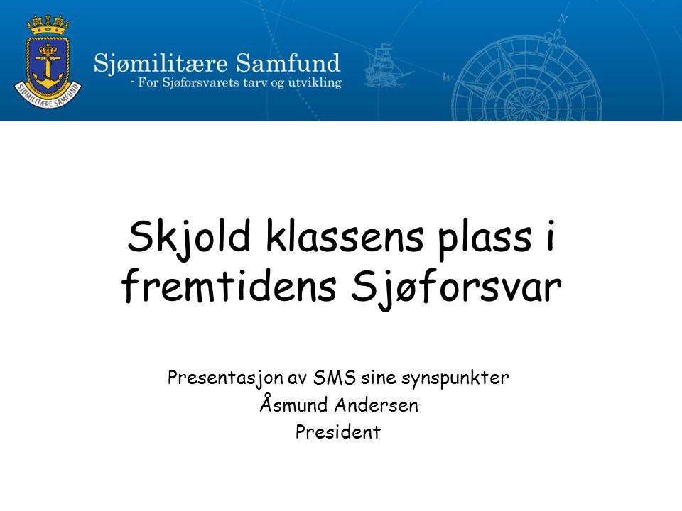 Skjold klassens plass i fremtidens Sjøforsvar Presentasjon av SMS sine synspunkter Åsmund Andersen President