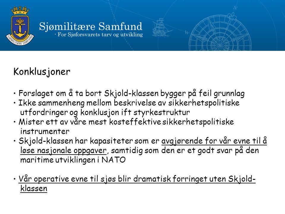 Konklusjoner Forslaget om å ta bort Skjold-klassen bygger på feil grunnlag Ikke sammenheng mellom beskrivelse av sikkerhetspolitiske utfordringer og konklusjon ift styrkestruktur Mister ett av våre mest kosteffektive sikkerhetspolitiske instrumenter Skjold-klassen har kapasiteter som er avgjørende for vår evne til å løse nasjonale oppgaver, samtidig som den er et godt svar på den maritime utviklingen i NATO Vår operative evne til sjøs blir dramatisk forringet uten Skjold- klassen