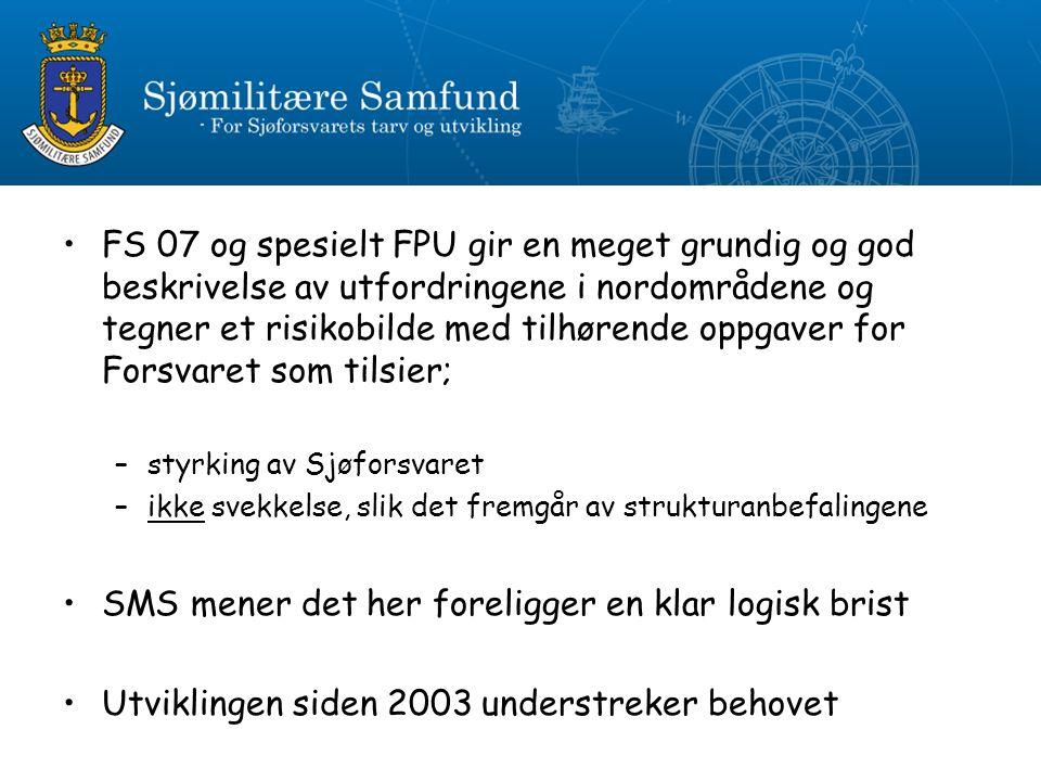 FS 07 og spesielt FPU gir en meget grundig og god beskrivelse av utfordringene i nordområdene og tegner et risikobilde med tilhørende oppgaver for Forsvaret som tilsier; –styrking av Sjøforsvaret –ikke svekkelse, slik det fremgår av strukturanbefalingene SMS mener det her foreligger en klar logisk brist Utviklingen siden 2003 understreker behovet