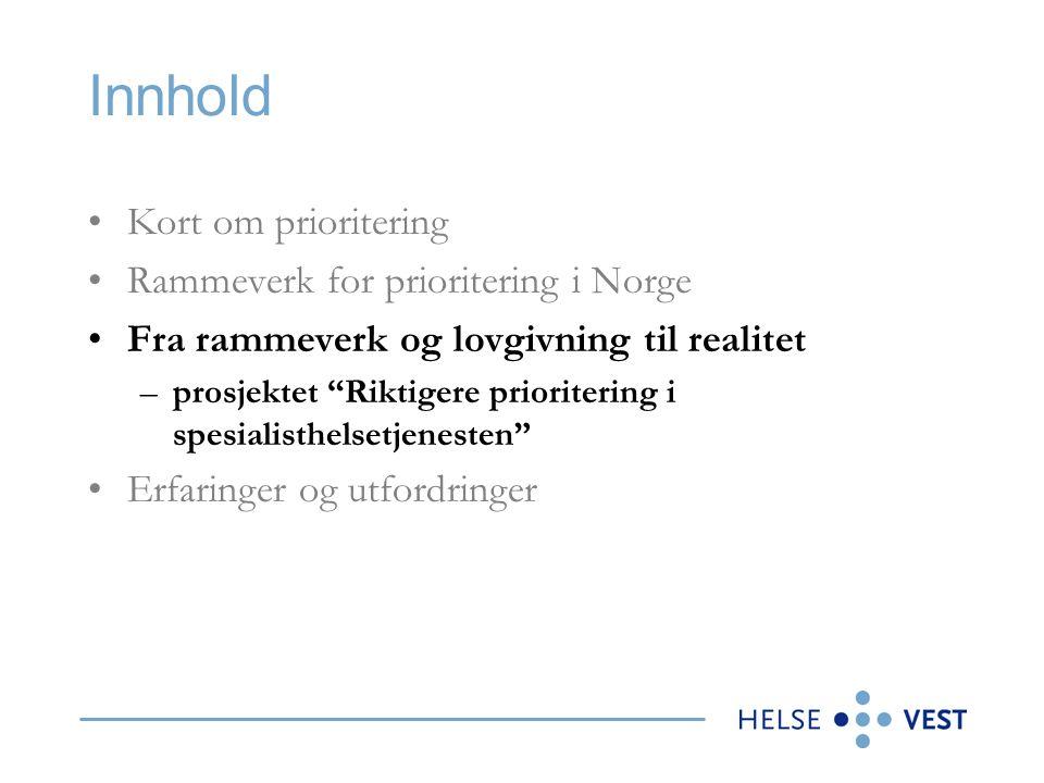 Innhold Kort om prioritering Rammeverk for prioritering i Norge Fra rammeverk og lovgivning til realitet –prosjektet Riktigere prioritering i spesialisthelsetjenesten Erfaringer og utfordringer