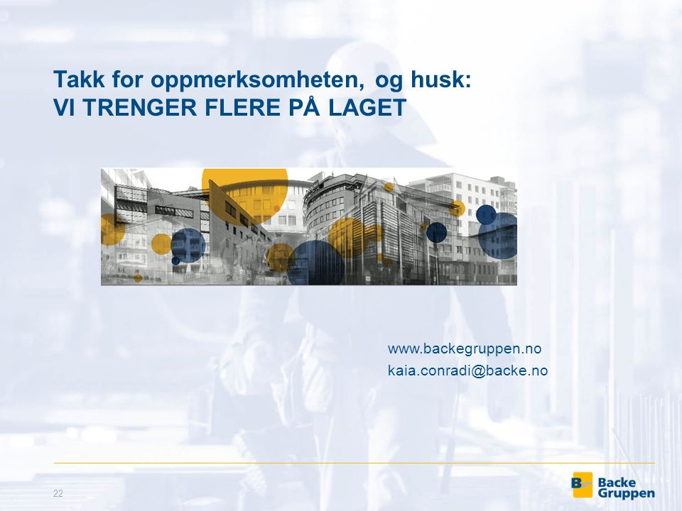 Takk for oppmerksomheten, og husk: VI TRENGER FLERE PÅ LAGET 22 www.backegruppen.no kaia.conradi@backe.no