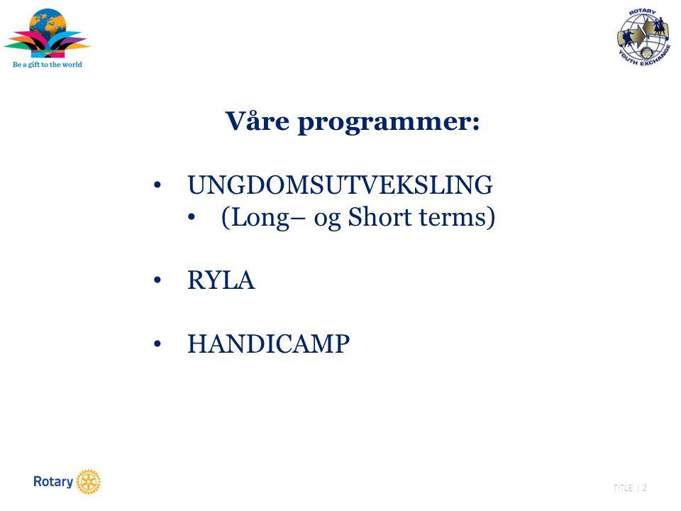 TITLE | 2 Våre programmer: UNGDOMSUTVEKSLING (Long– og Short terms) RYLA HANDICAMP
